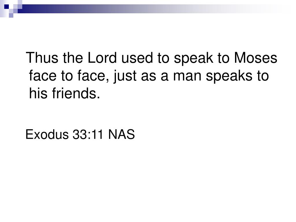 Thus the Lord used to speak to Moses face to face, just as a man speaks to his friends.