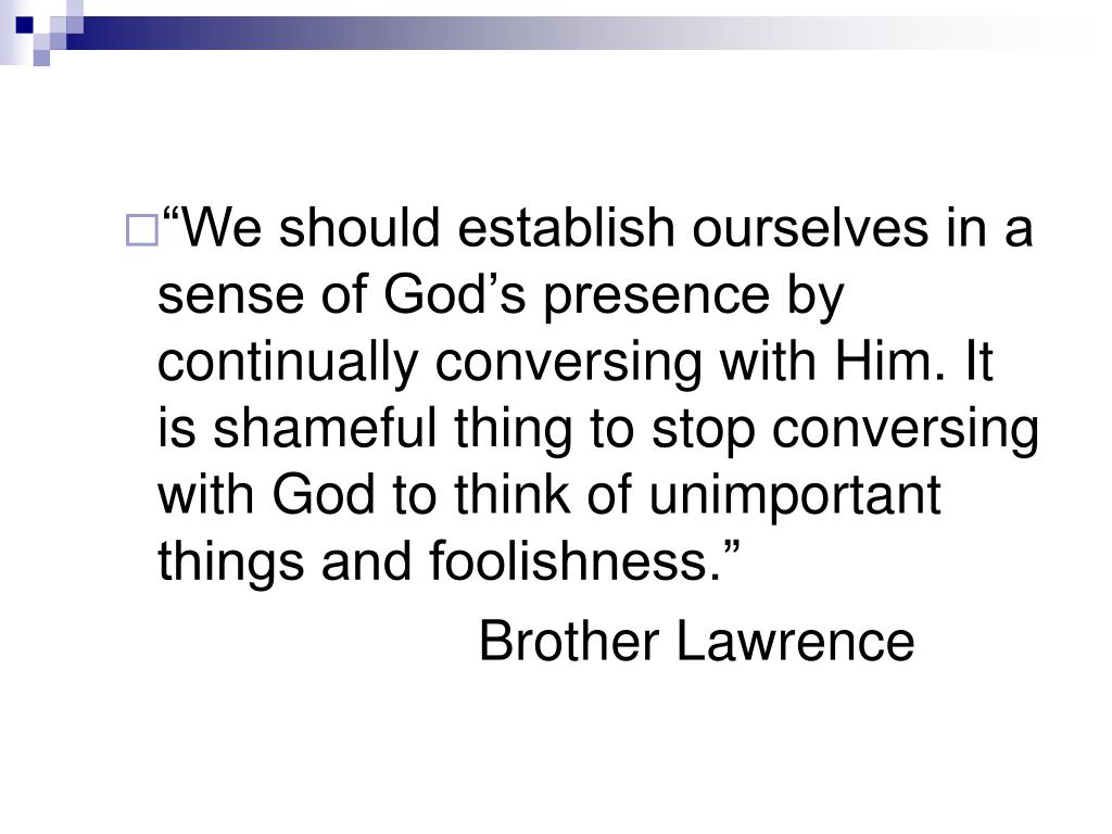 """""""We should establish ourselves in a sense of God's presence by continually conversing with Him. It is shameful thing to stop conversing with God to think of unimportant things and foolishness."""""""