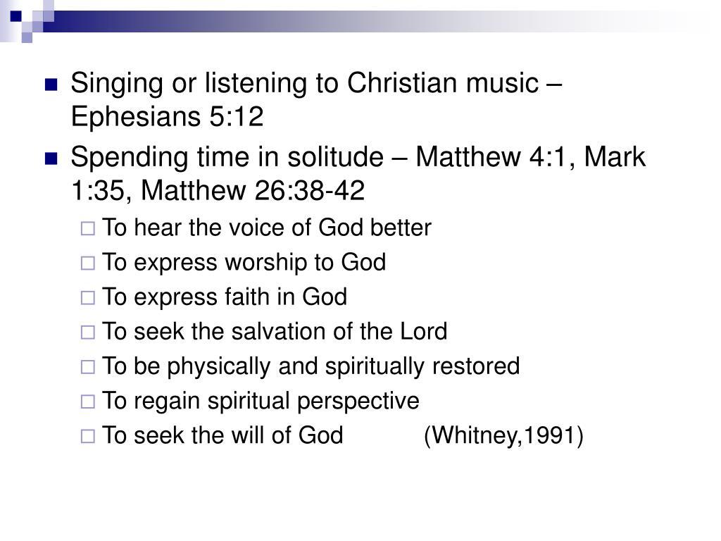 Singing or listening to Christian music – Ephesians 5:12