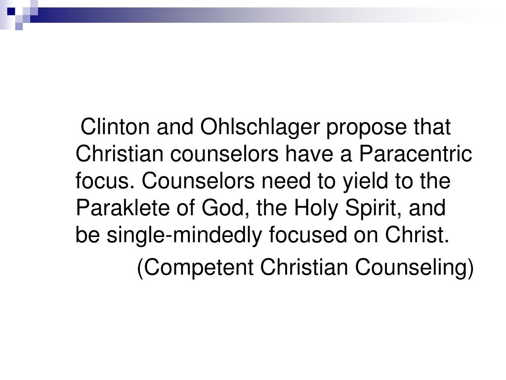 Clinton and Ohlschlager propose that Christian counselors have a Paracentric focus. Counselors need to yield to the Paraklete of God, the Holy Spirit, and be single-mindedly focused on Christ.