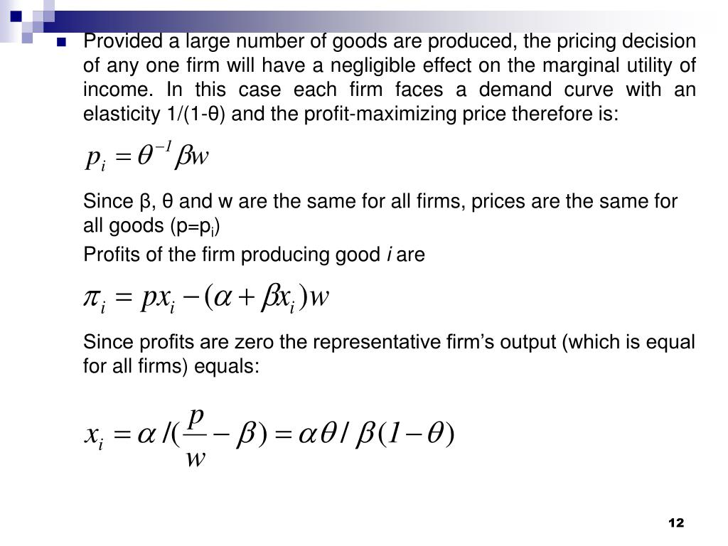 Provided a large number of goods are produced, the pricing decision of any one firm will have a negligible effect on the marginal utility of income. In this case each firm faces a demand curve with an elasticity 1/(1-
