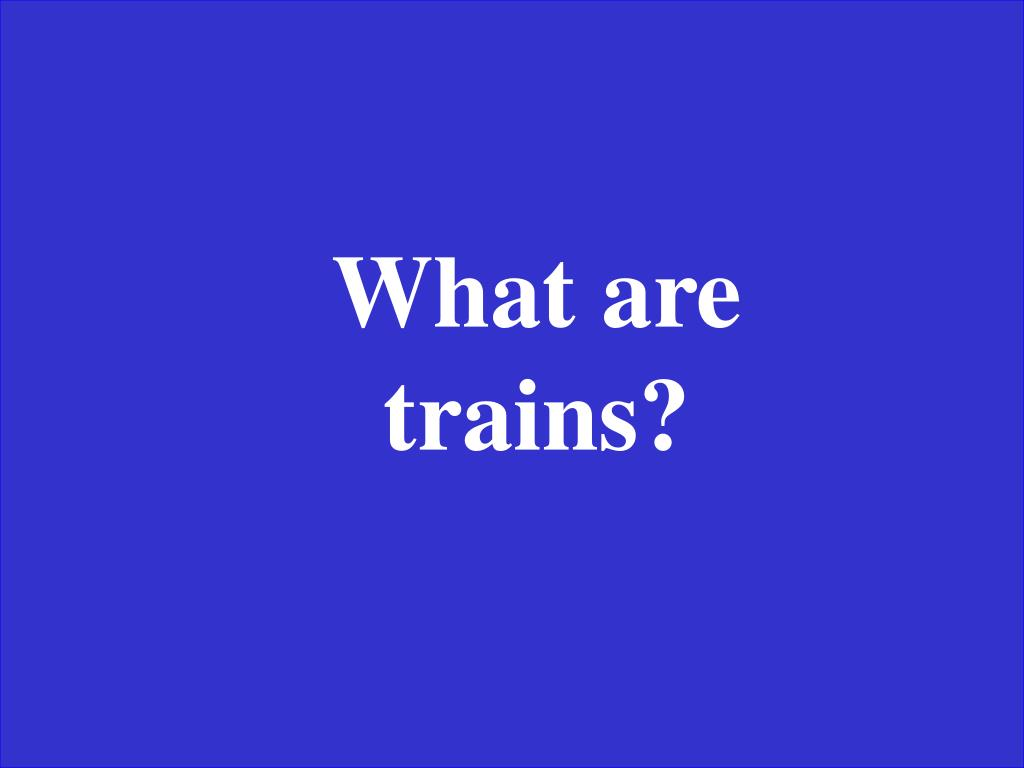 What are trains?
