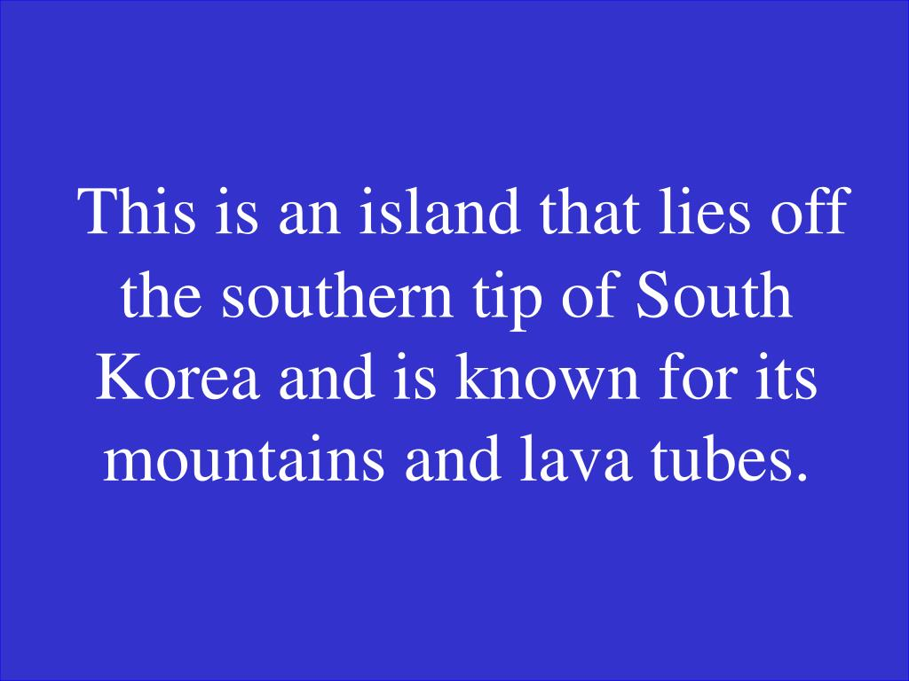 This is an island that lies off the southern tip of South Korea and is known for its mountains and lava tubes.