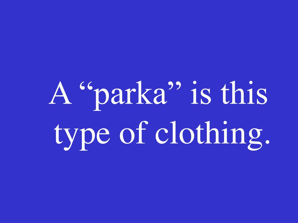 "A ""parka"" is this type of clothing."