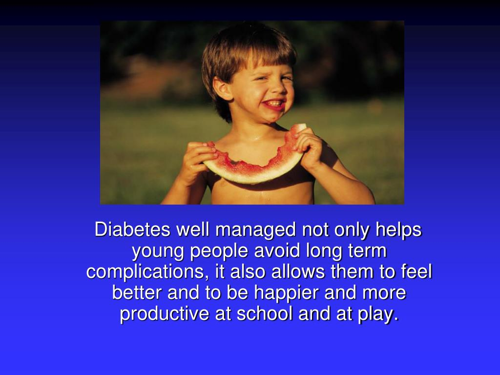 Diabetes well managed not only helps young people avoid long term complications, it also allows them to feel better and to be happier and more productive at school and at play.