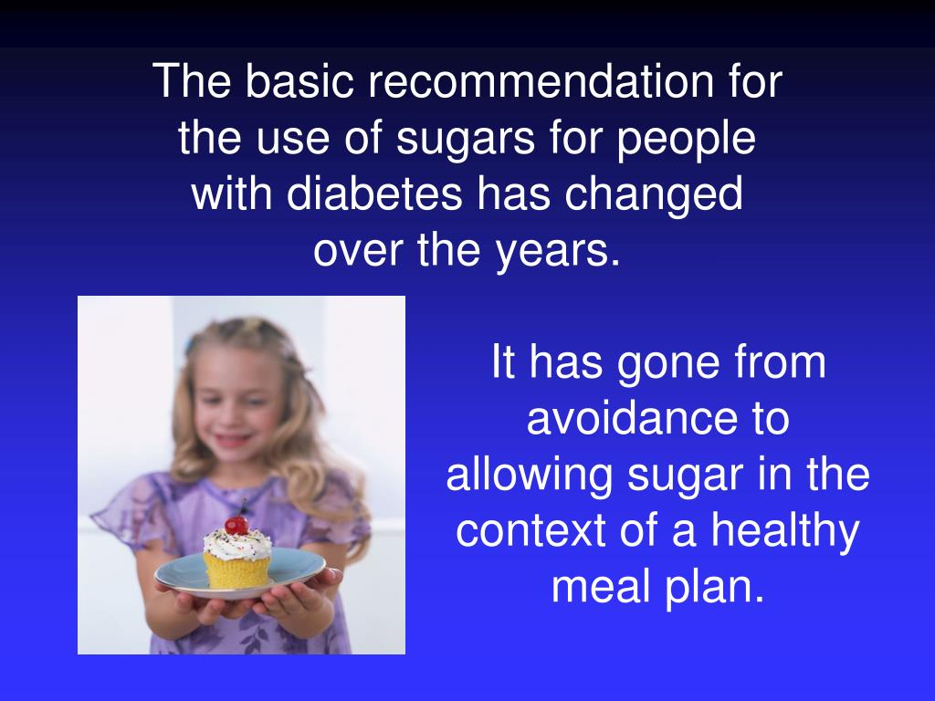 The basic recommendation for the use of sugars for people with diabetes has changed over the years.