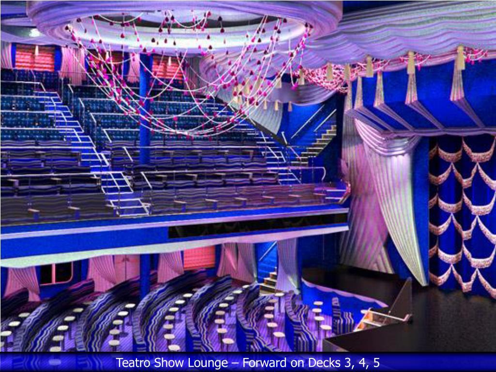 Teatro Show Lounge – Forward on Decks 3, 4, 5