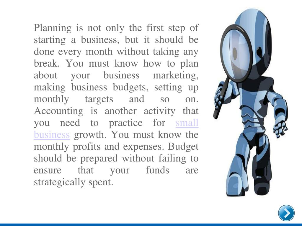 Planning is not only the first step of starting a business, but it should be done every month without taking any break. You must know how to plan about your business marketing, making business budgets, setting up monthly targets and so on. Accounting is another activity that you need to practice for