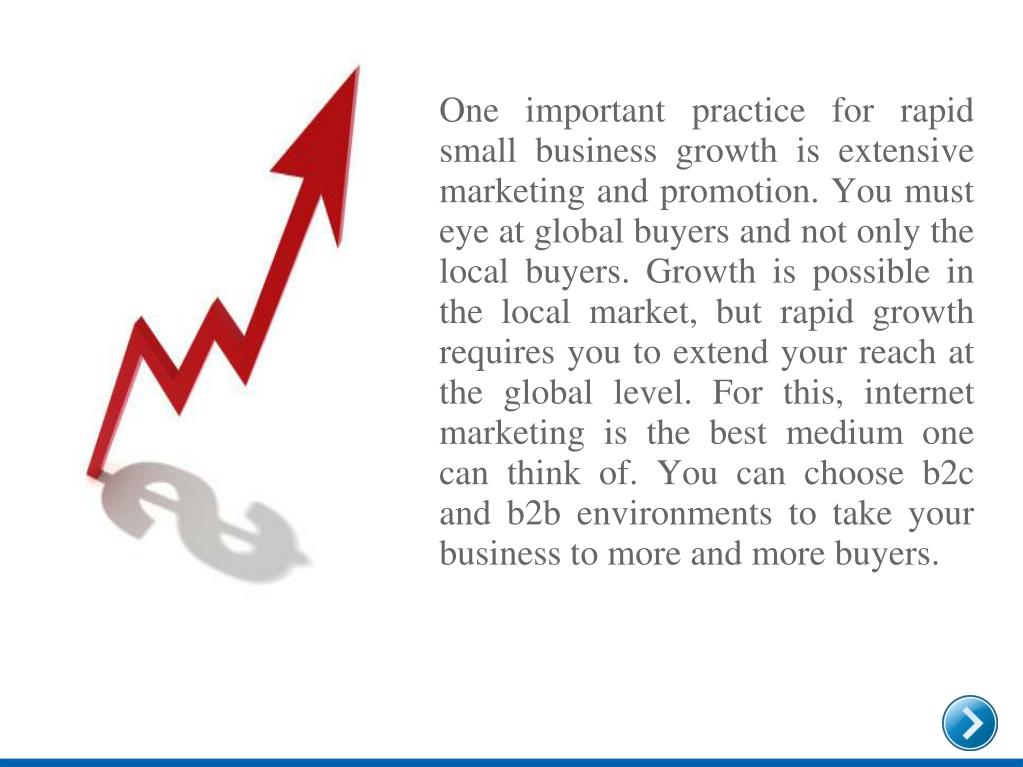 One important practice for rapid small business growth is extensive marketing and promotion. You must eye at global buyers and not only the local buyers. Growth is possible in the local market, but rapid growth requires you to extend your reach at the global level. For this, internet marketing is the best medium one can think of. You can choose b2c and b2b environments to take your business to more and more buyers.