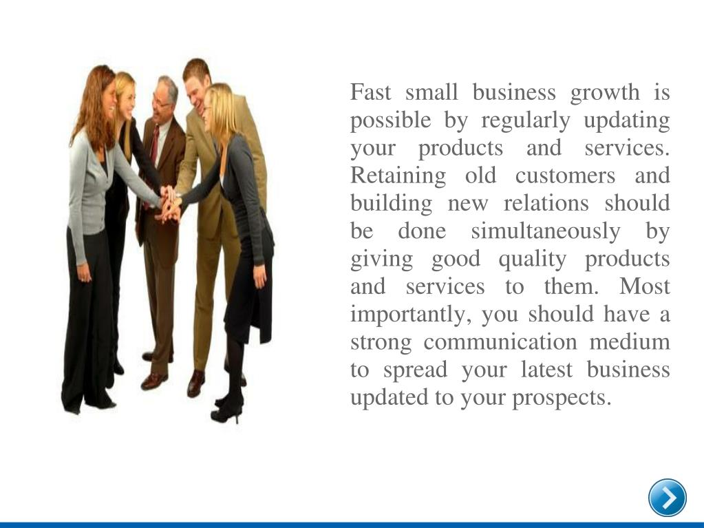 Fast small business growth is possible by regularly updating your products and services. Retaining old customers and building new relations should be done simultaneously by giving good quality products and services to them. Most importantly, you should have a strong communication medium to spread your latest business updated to your prospects.