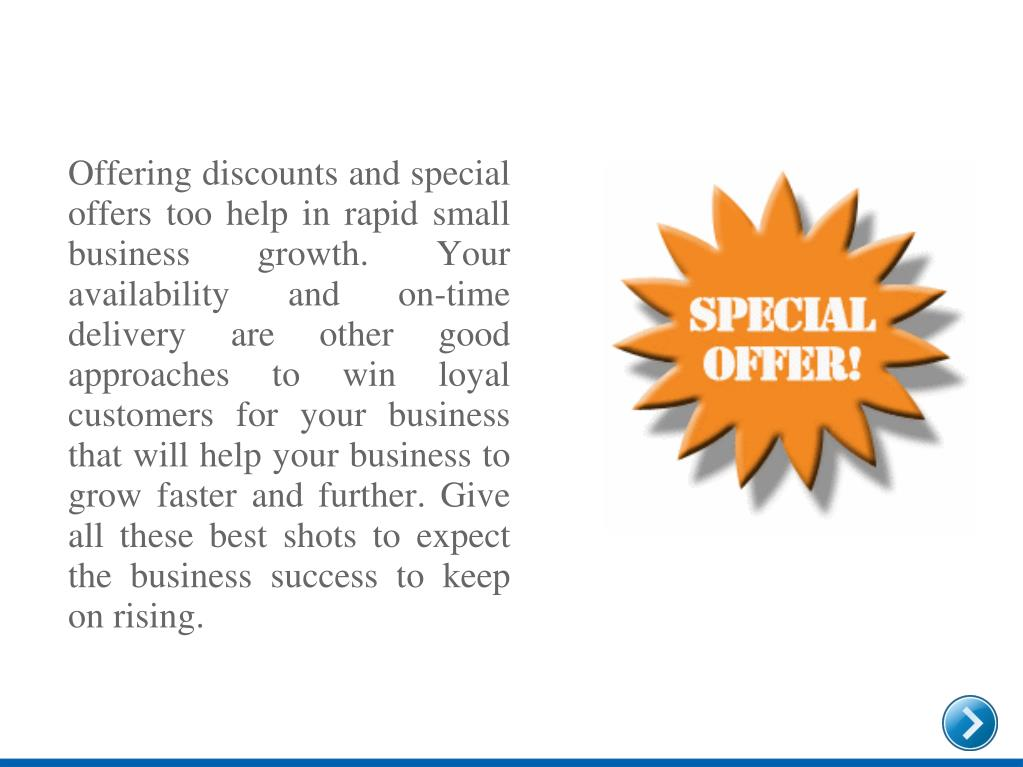 Offering discounts and special offers too help in rapid small business growth. Your availability and on-time delivery are other good approaches to win loyal customers for your business that will help your business to grow faster and further. Give all these best shots to expect the business success to keep on rising.