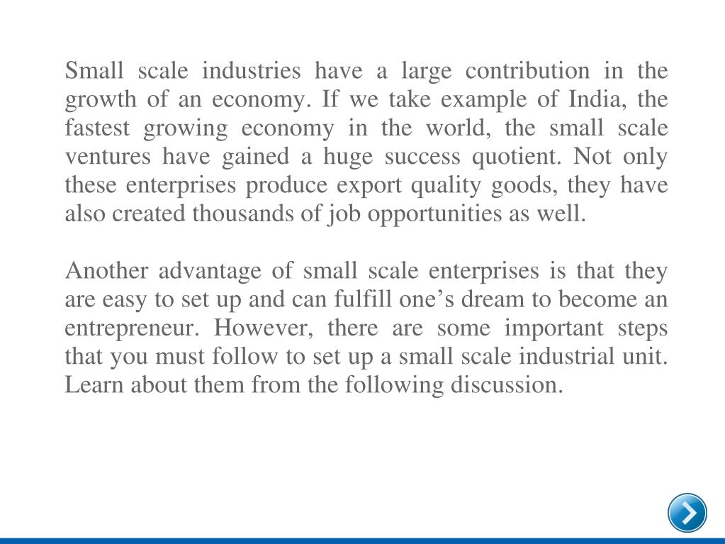 Small scale industries have a large contribution in the growth of an economy. If we take example of India, the fastest growing economy in the world, the small scale ventures have gained a huge success quotient. Not only these enterprises produce export quality goods, they have also created thousands of job opportunities as well.