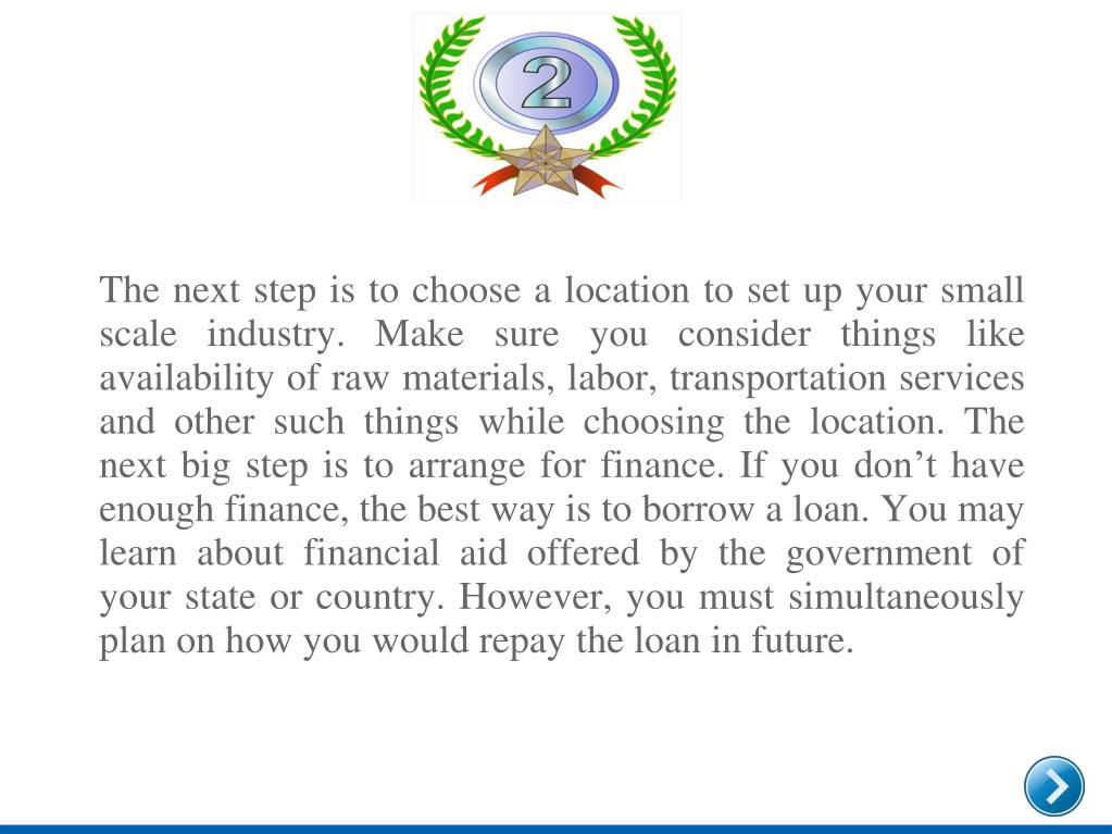 The next step is to choose a location to set up your small scale industry. Make sure you consider things like availability of raw materials, labor, transportation services and other such things while choosing the location. The next big step is to arrange for finance. If you don't have enough finance, the best way is to borrow a loan. You may learn about financial aid offered by the government of your state or country. However, you must simultaneously plan on how you would repay the loan in future.