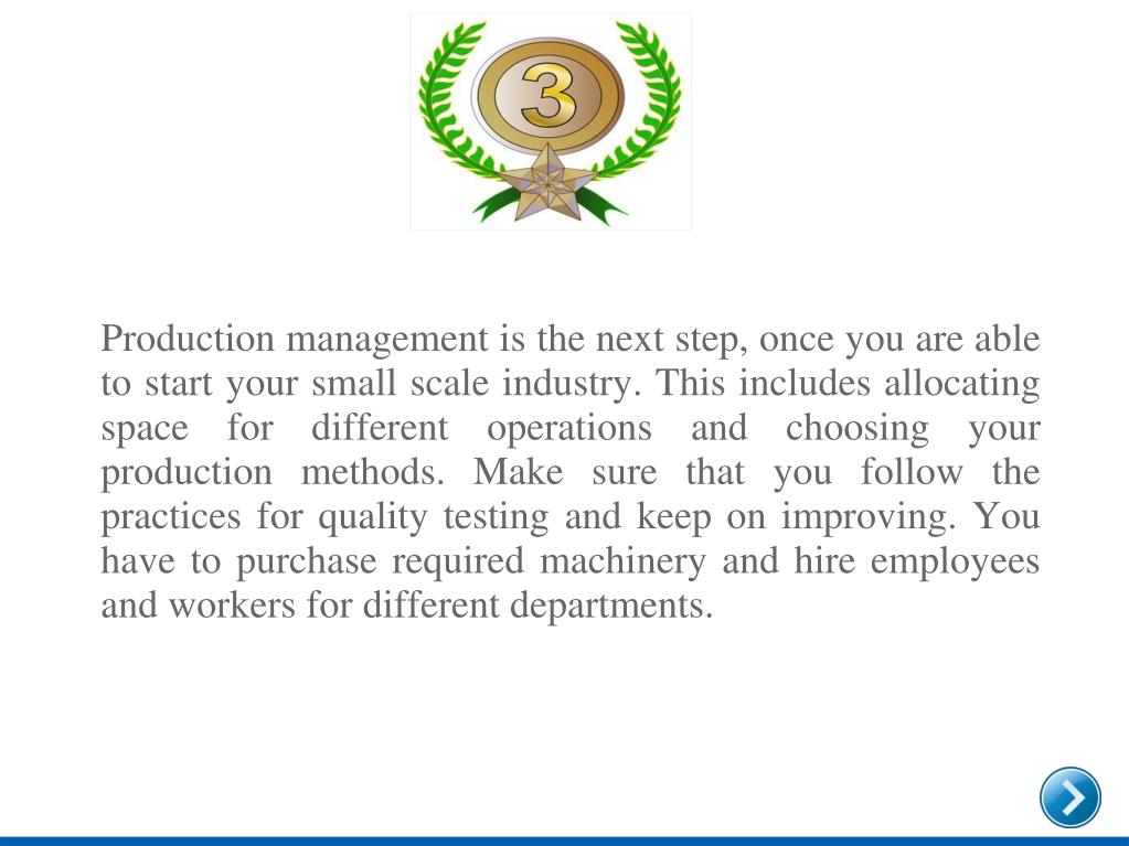 Production management is the next step, once you are able to start your small scale industry. This includes allocating space for different operations and choosing your production methods. Make sure that you follow the practices for quality testing and keep on improving. You have to purchase required machinery and hire employees and workers for different departments.