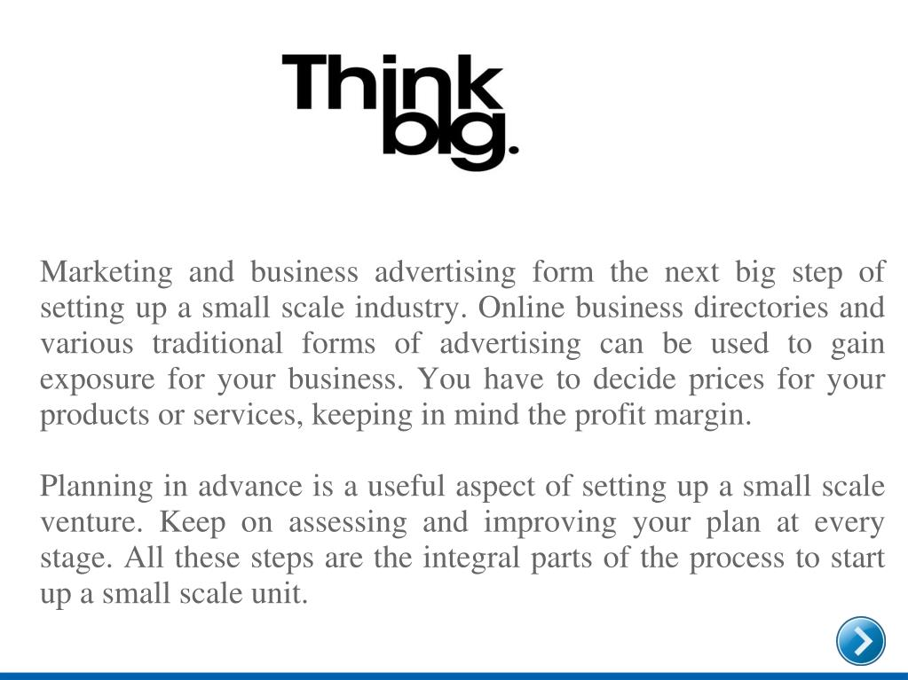 Marketing and business advertising form the next big step of setting up a small scale industry. Online business directories and various traditional forms of advertising can be used to gain exposure for your business. You have to decide prices for your products or services, keeping in mind the profit margin.