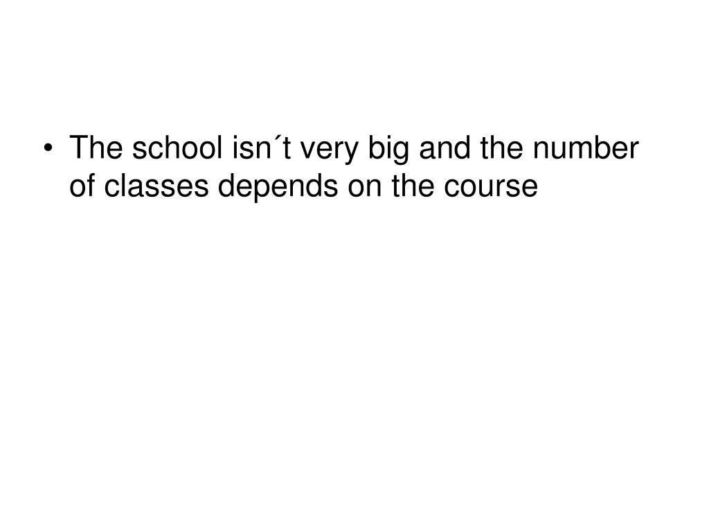 The school isn´t very big and the number of classes depends on the course