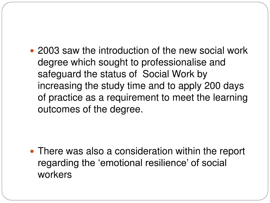 2003 saw the introduction of the new social work degree which sought to professionalise and safeguard the status of  Social Work by increasing the study time and to apply 200 days of practice as a requirement to meet the learning outcomes of the degree.