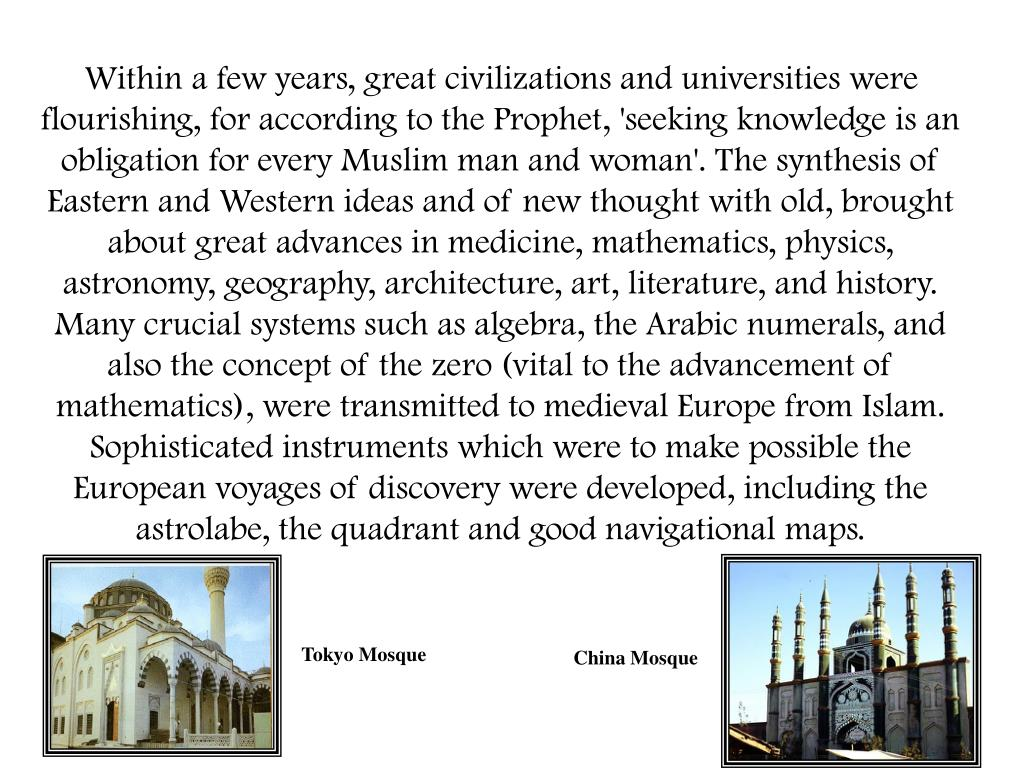 Within a few years, great civilizations and universities were flourishing, for according to the Prophet, 'seeking knowledge is an obligation for every Muslim man and woman'. The synthesis of Eastern and Western ideas and of new thought with old, brought about great advances in medicine, mathematics, physics, astronomy, geography, architecture, art, literature, and history. Many crucial systems such as algebra, the Arabic numerals, and also the concept of the zero (vital to the advancement of mathematics), were transmitted to medieval Europe from Islam. Sophisticated instruments which were to make possible the European voyages of discovery were developed, including the astrolabe, the quadrant and good navigational maps.
