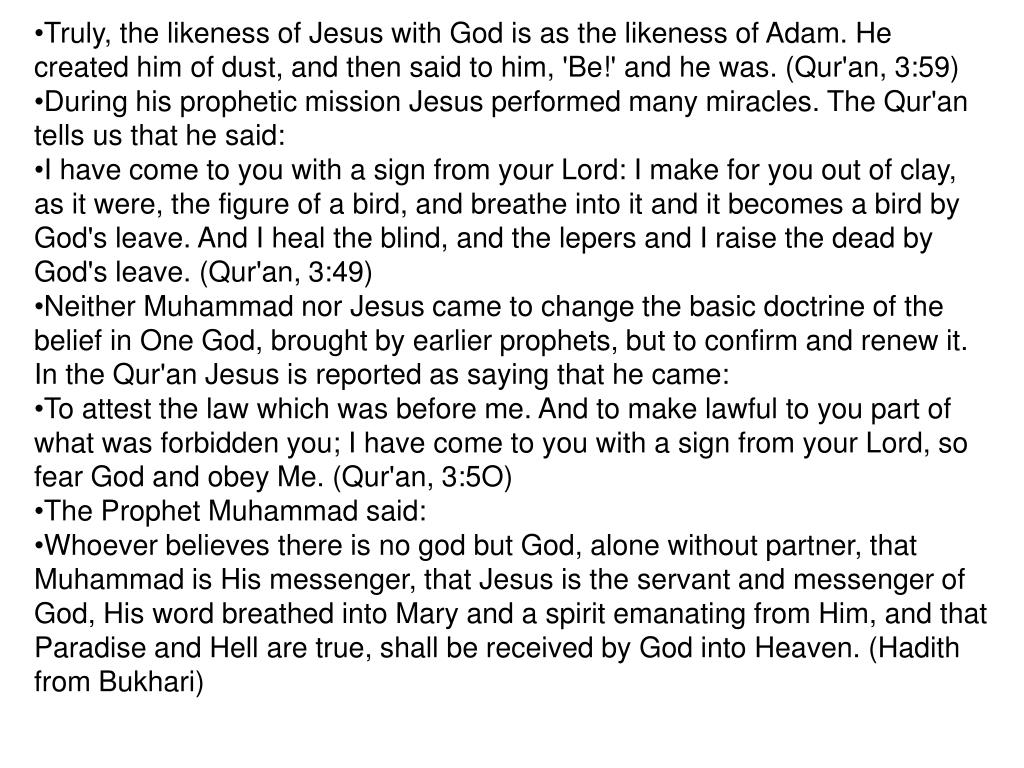 Truly, the likeness of Jesus with God is as the likeness of Adam. He created him of dust, and then said to him, 'Be!' and he was. (Qur'an, 3:59)