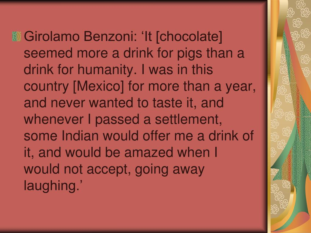 Girolamo Benzoni: 'It [chocolate] seemed more a drink for pigs than a drink for humanity. I was in this country [Mexico] for more than a year, and never wanted to taste it, and whenever I passed a settlement, some Indian would offer me a drink of it, and would be amazed when I would not accept, going away laughing.'