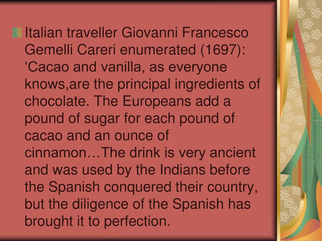 Italian traveller Giovanni Francesco Gemelli Careri enumerated (1697): 'Cacao and vanilla, as everyone knows,are the principal ingredients of chocolate. The Europeans add a pound of sugar for each pound of cacao and an ounce of cinnamon…The drink is very ancient and was used by the Indians before the Spanish conquered their country, but the diligence of the Spanish has brought it to perfection.