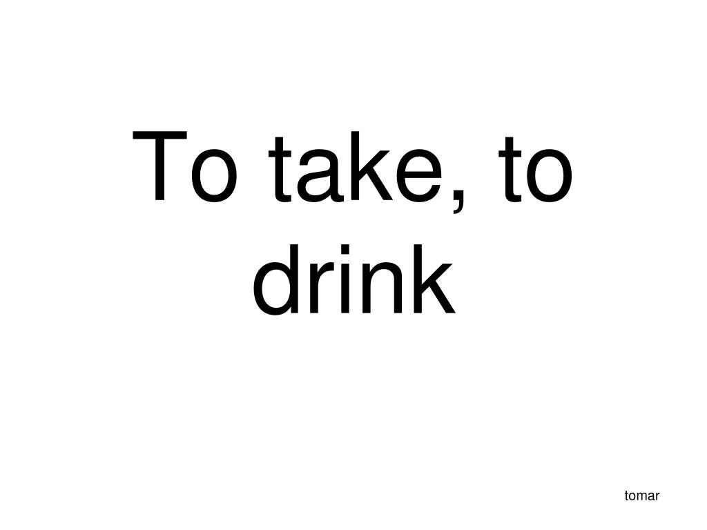 To take, to drink