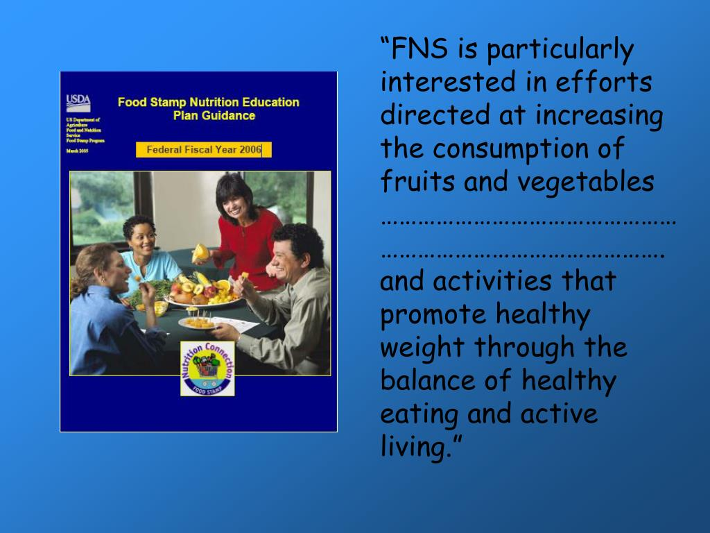 """FNS is particularly interested in efforts directed at increasing the consumption of fruits and vegetables ………………………………………………………………………………….and activities that promote healthy weight through the balance of healthy eating and active living."""