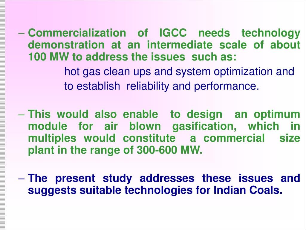 Commercialization of IGCC needs technology demonstration at an intermediate scale of about  100 MW to address the issues  such as: