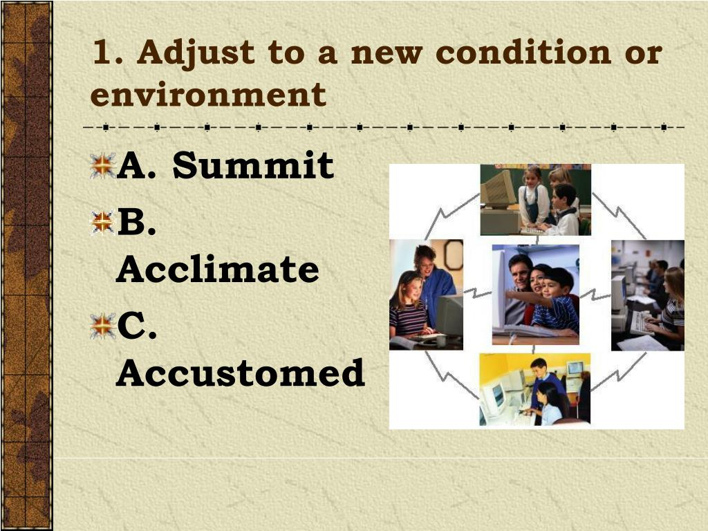 1. Adjust to a new condition or environment