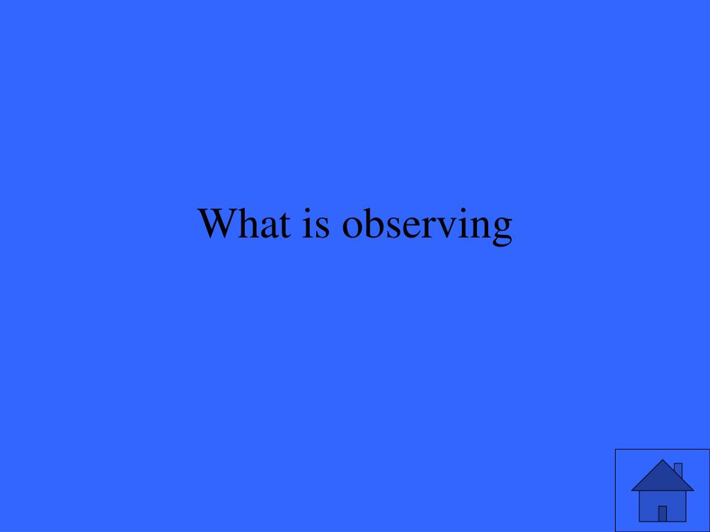 What is observing
