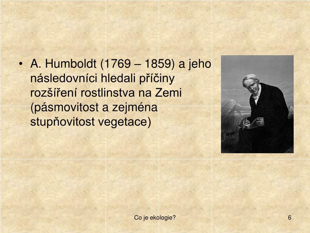 A. Humboldt (1769 – 1859) a jeho následovníci hledali příčiny rozšíření rostlinstva na Zemi (pásmovitost a zejména stupňovitost vegetace)