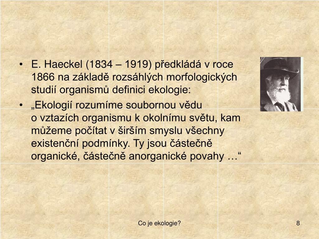 E. Haeckel (1834 – 1919) předkládá v roce 1866 na základě rozsáhlých morfologických studií organismů definici ekologie: