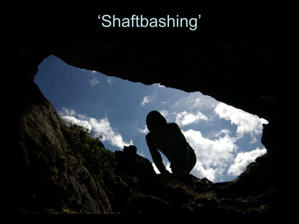 'Shaftbashing'
