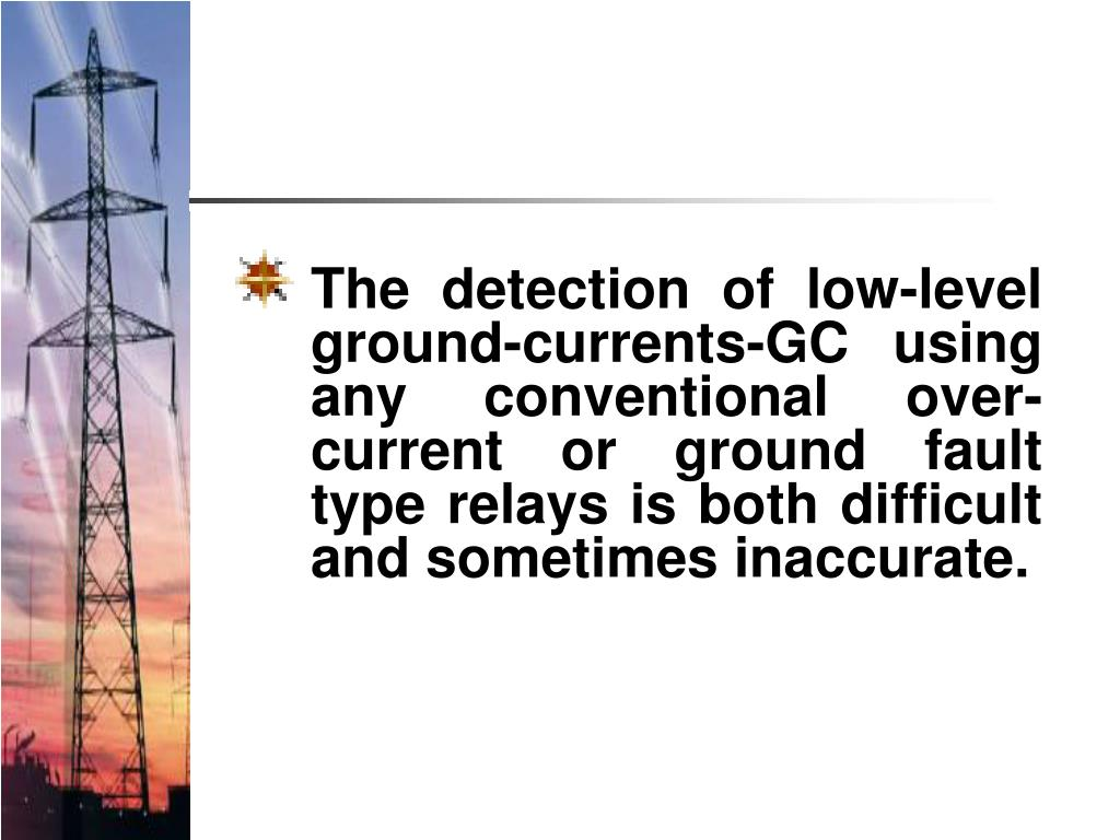 The detection of low-level ground-currents-GC using any conventional over-current or ground fault type relays is both difficult and sometimes inaccurate.