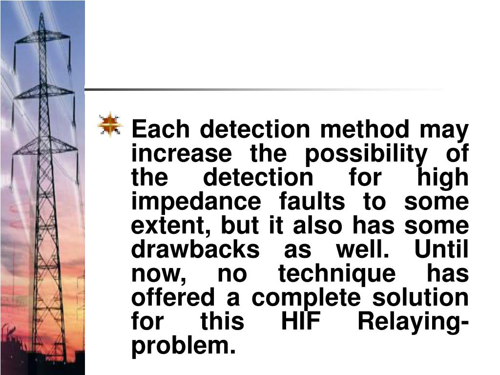 Each detection method may increase the possibility of the detection for high impedance faults to some extent, but it also has some drawbacks as well. Until now, no technique has offered a complete solution for this HIF Relaying-problem.
