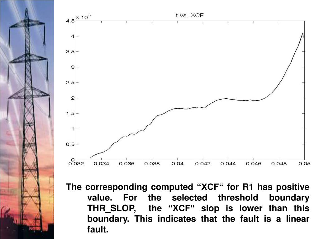 """The corresponding computed """"XCF"""" for R1 has positive value. For the selected threshold boundary THR_SLOP,  the """"XCF"""" slop is lower than this boundary. This indicates that the fault is a linear fault."""