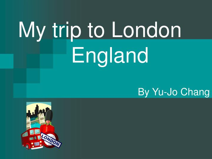 My trip to london england