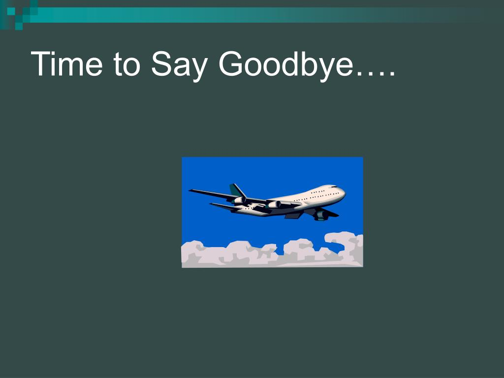 Time to Say Goodbye….
