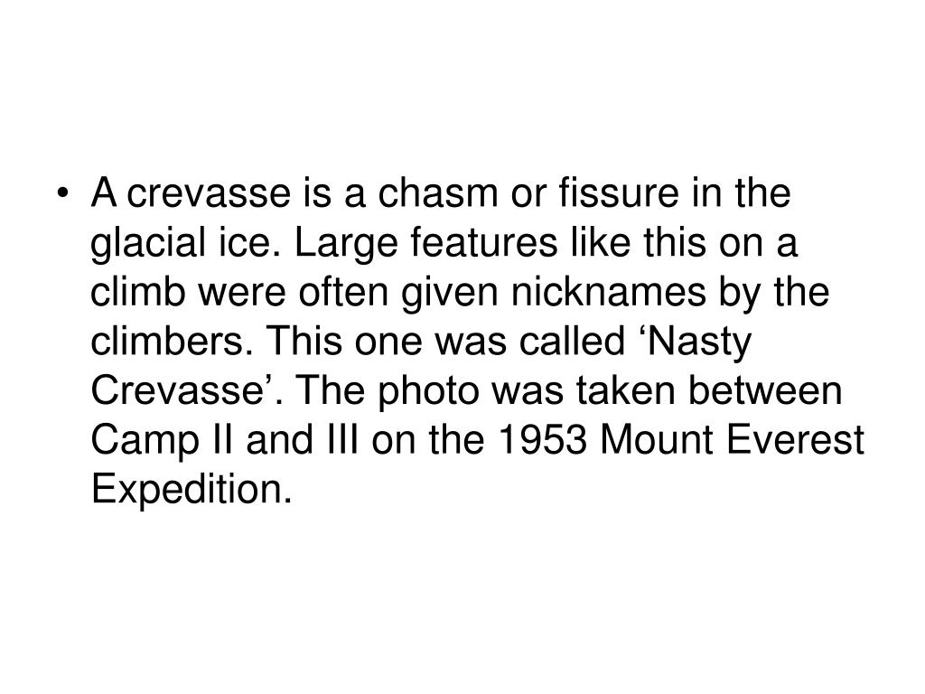 A crevasse is a chasm or fissure in the glacial ice. Large features like this on a climb were often given nicknames by the climbers. This one was called 'Nasty Crevasse'. The photo was taken between Camp II and III on the 1953 Mount Everest Expedition.