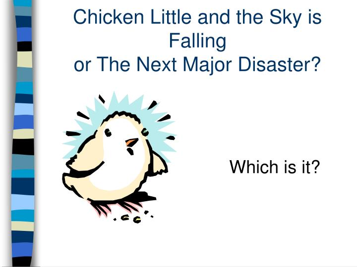 Chicken little and the sky is falling or the next major disaster