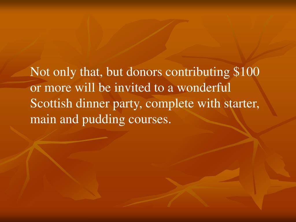 Not only that, but donors contributing $100 or more will be invited to a wonderful Scottish dinner party, complete with starter, main and pudding courses.