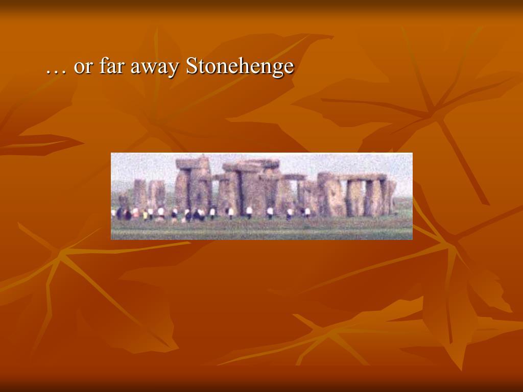 … or far away Stonehenge