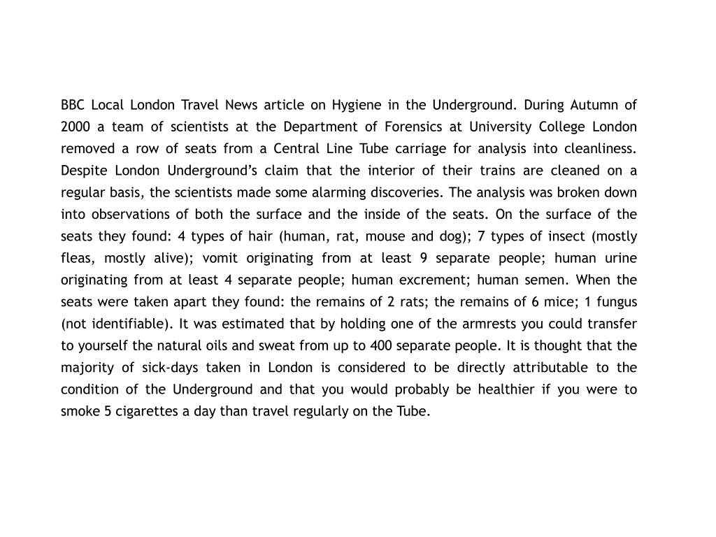 BBC Local London Travel News article on Hygiene in the Underground. During Autumn of 2000 a team of scientists at the Department of Forensics at University College London removed a row of seats from a Central Line Tube carriage for analysis into cleanliness. Despite London Underground's claim that the interior of their trains are cleaned on a regular basis, the scientists made some alarming discoveries. The analysis was broken down into observations of both the surface and the inside of the seats. On the surface of the seats they found: 4 types of hair (human, rat, mouse and dog); 7 types of insect (mostly fleas, mostly alive); vomit originating from at least 9 separate people; human urine originating from at least 4 separate people; human excrement; human semen. When the seats were taken apart they found: the remains of 2 rats; the remains of 6 mice; 1 fungus (not identifiable). It was estimated that by holding one of the armrests you could transfer to yourself the natural oils and sweat from up to 400 separate people. It is thought that the majority of sick-days taken in London is considered to be directly attributable to the condition of the Underground and that you would probably be healthier if you were to smoke 5 cigarettes a day than travel regularly on the Tube.