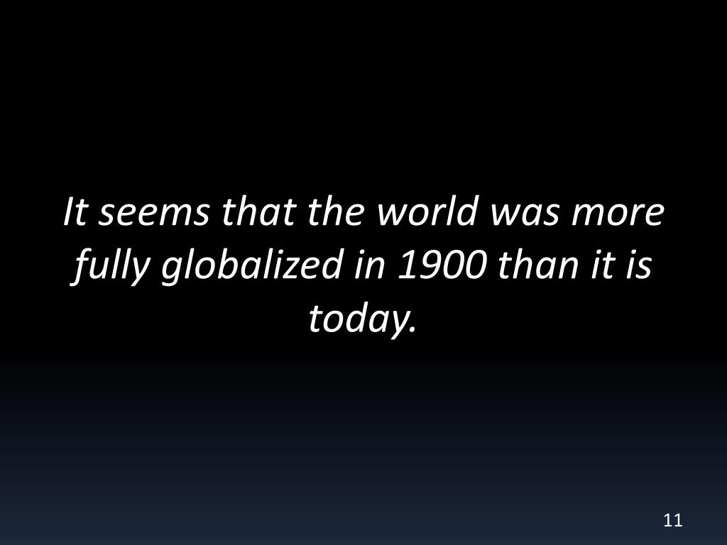 It seems that the world was more fully globalized in 1900 than it is today.