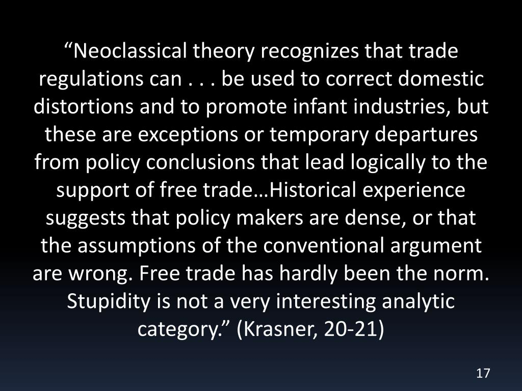 """Neoclassical theory recognizes that trade regulations can . . . be used to correct domestic distortions and to promote infant industries, but these are exceptions or temporary departures from policy conclusions that lead logically to the support of free trade…Historical experience suggests that policy makers are dense, or that the assumptions of the conventional argument are wrong. Free trade has hardly been the norm. Stupidity is not a very interesting analytic category."" (Krasner, 20-21)"