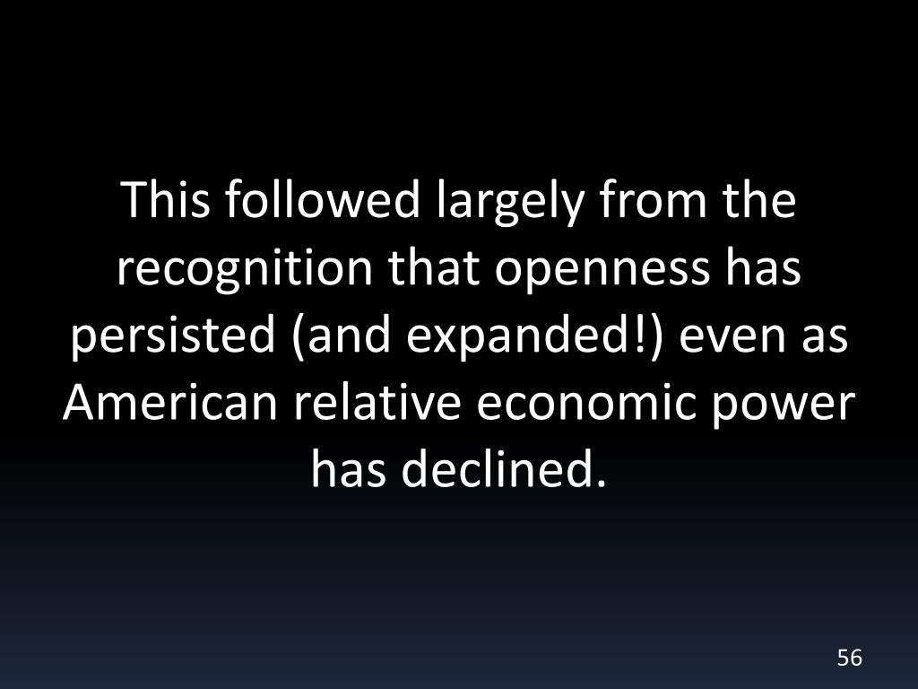 This followed largely from the recognition that openness has persisted (and expanded!) even as American relative economic power has declined.