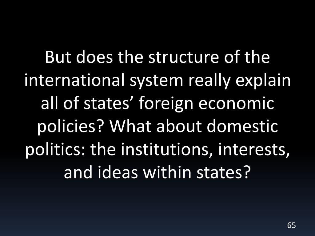 But does the structure of the international system really explain all of states' foreign economic policies? What about domestic politics: the institutions, interests, and ideas within states?