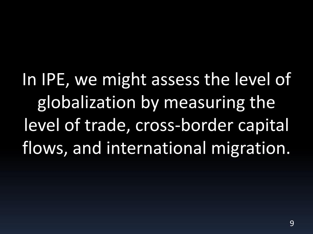 In IPE, we might assess the level of globalization by measuring the level of trade, cross-border capital flows, and international migration.