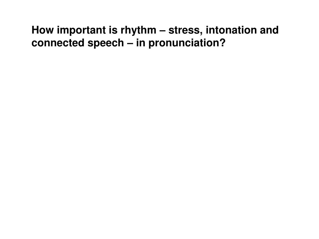 How important is rhythm – stress, intonation and connected speech – in pronunciation?