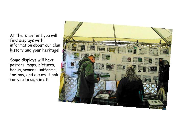 At the  Clan tent you will find displays with information about our clan history and your heritage!